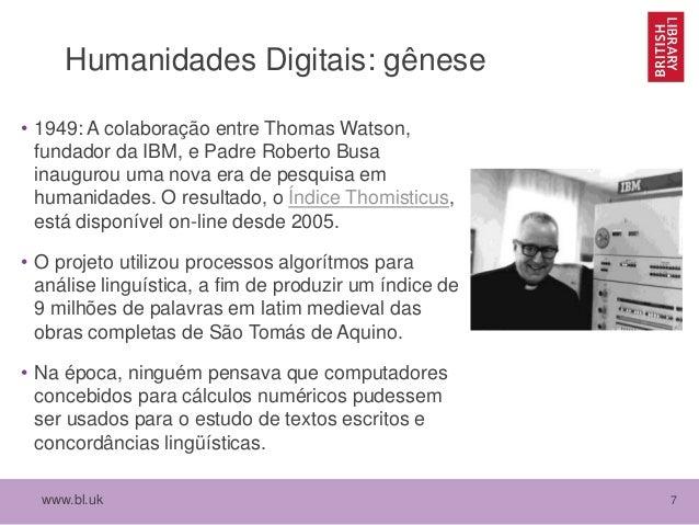 www.bl.uk 7 Humanidades Digitais: gênese • 1949: A colaboração entre Thomas Watson, fundador da IBM, e Padre Roberto Busa ...