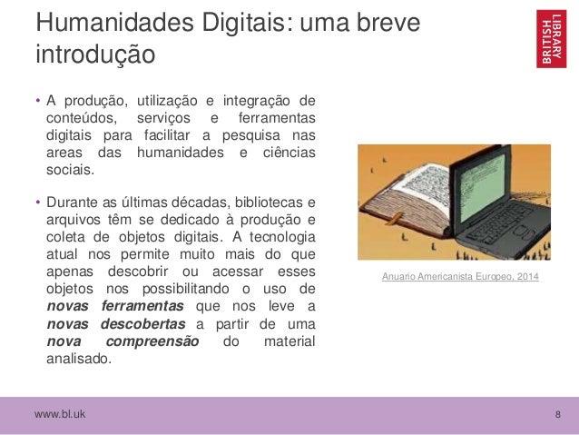 www.bl.uk 8 Humanidades Digitais: uma breve introdução • A produção, utilização e integração de conteúdos, serviços e ferr...