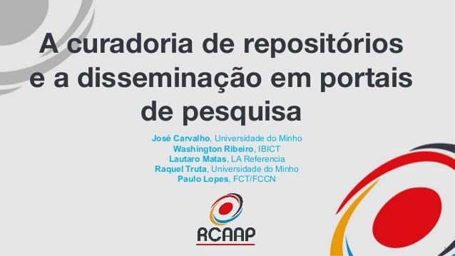 A curadoria de repositórios e a disseminação em portais de pesquisa José Carvalho, Universidade do Minho Washington Ribeir...