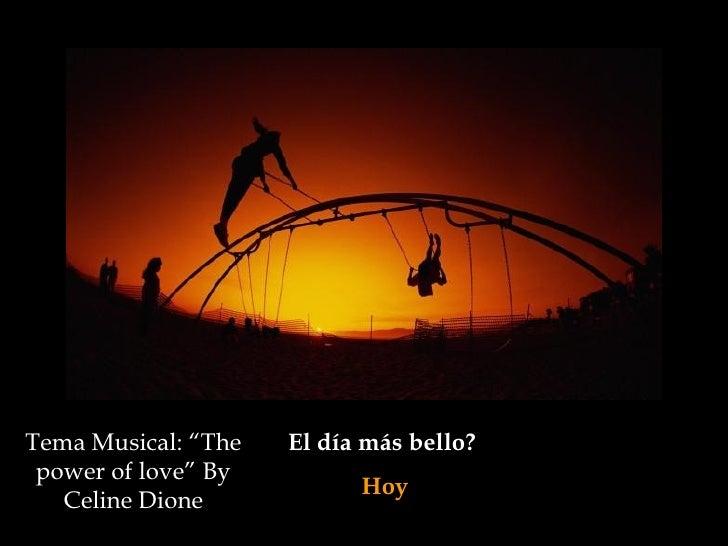 """El día más bello?  Hoy Tema Musical: """"The power of love"""" By Celine Dione"""