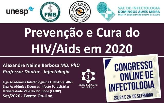Prevenção e Cura do HIV/Aids em 2020 Alexandre Naime Barbosa MD, PhD Professor Doutor - Infectologia Liga Acadêmica Infect...
