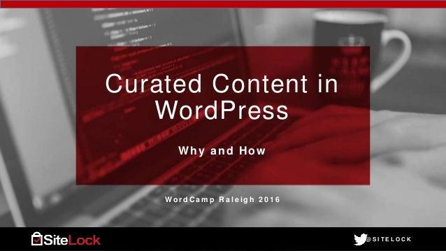 @ S I T E L O C K@ S I T E L O C K Curated Content in WordPress Why and How W o r d C a m p R a l e i g h 2 0 1 6