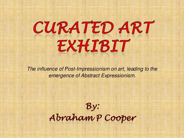 The influence of Post-Impressionism on art, leading to the emergence of Abstract Expressionism.