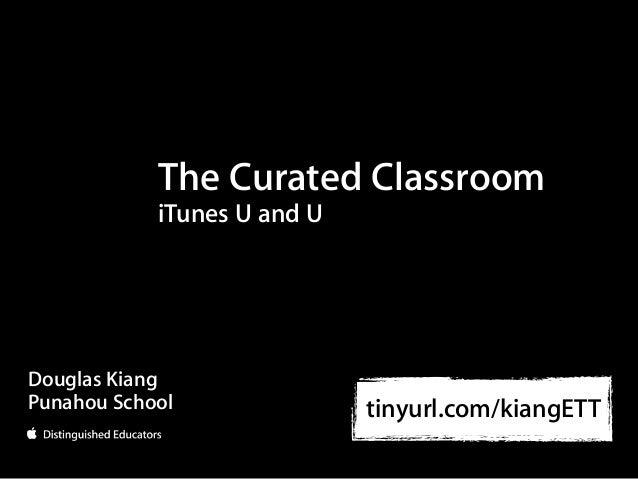 The Curated Classroom            iTunes U and UDouglas KiangPunahou School               tinyurl.com/kiangETT