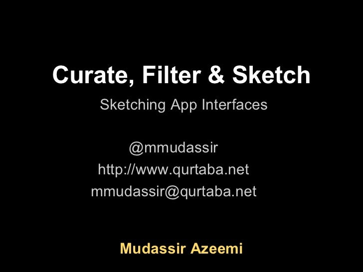 Curate, Filter & Sketch    Sketching App Interfaces         @mmudassir    http://www.qurtaba.net   mmudassir@qurtaba.net  ...