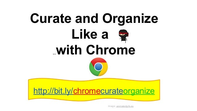 Curate and Organize Like a ...with Chrome http://bit.ly/chromecurateorganize Image: animatedgifs.eu