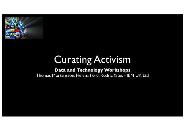 Curating Activism Data and Technology Workshops Thomas Mortensson, Helena Ford, RodricYates - IBM UK Ltd