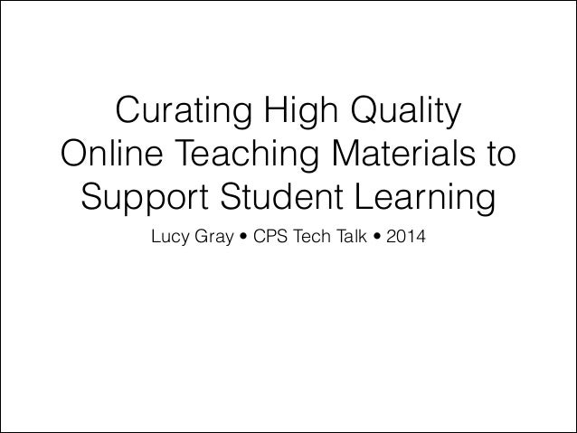 Curating High Quality Online Teaching Materials to Support Student Learning Lucy Gray • CPS Tech Talk • 2014