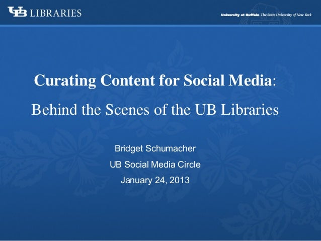 Curating Content for Social Media:Behind the Scenes of the UB Libraries            Bridget Schumacher           UB Social ...