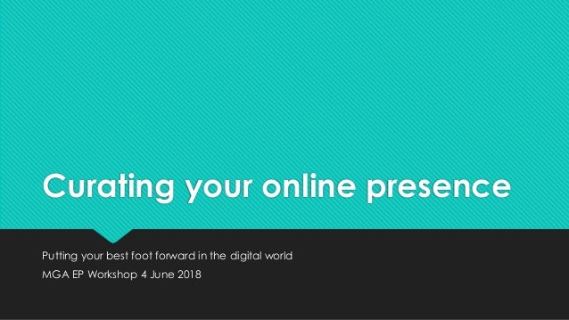Curating your online presence Putting your best foot forward in the digital world MGA EP Workshop 4 June 2018