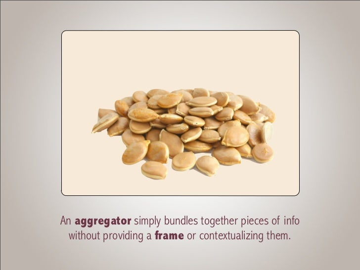 An aggregator simply bundles together pieces of info  without providing a frame or contextualizing them.