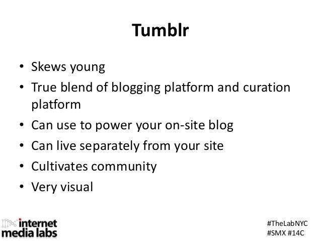 #TheLabNYC#SMX #14CTumblr• Skews young• True blend of blogging platform and curationplatform• Can use to power your on-sit...