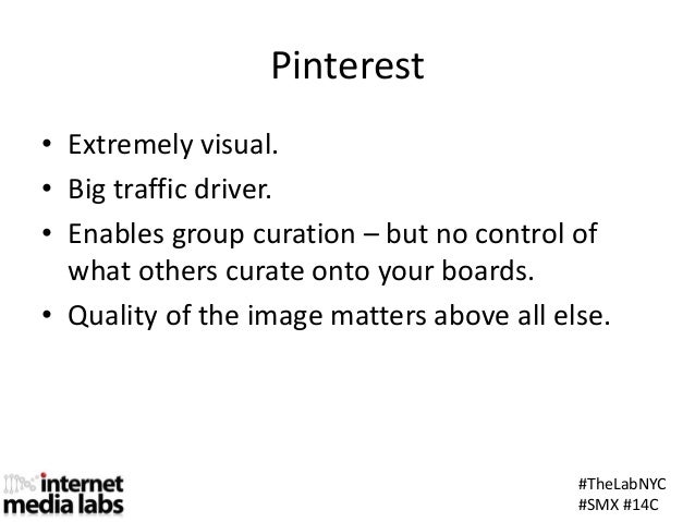 #TheLabNYC#SMX #14CPinterest• Extremely visual.• Big traffic driver.• Enables group curation – but no control ofwhat other...