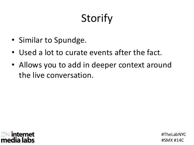 #TheLabNYC#SMX #14CStorify• Similar to Spundge.• Used a lot to curate events after the fact.• Allows you to add in deeper ...
