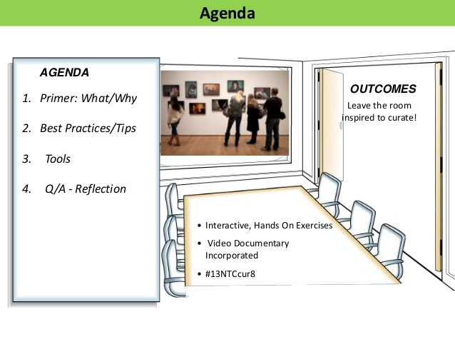 AGENDAOUTCOMES• Interactive, Hands On Exercises• Video DocumentaryIncorporated• #13NTCcur8Leave the roominspired to curate...