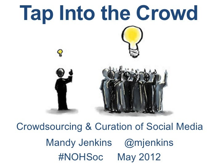 Tap Into the CrowdCrowdsourcing & Curation of Social Media      Mandy Jenkins @mjenkins        #NOHSoc May 2012