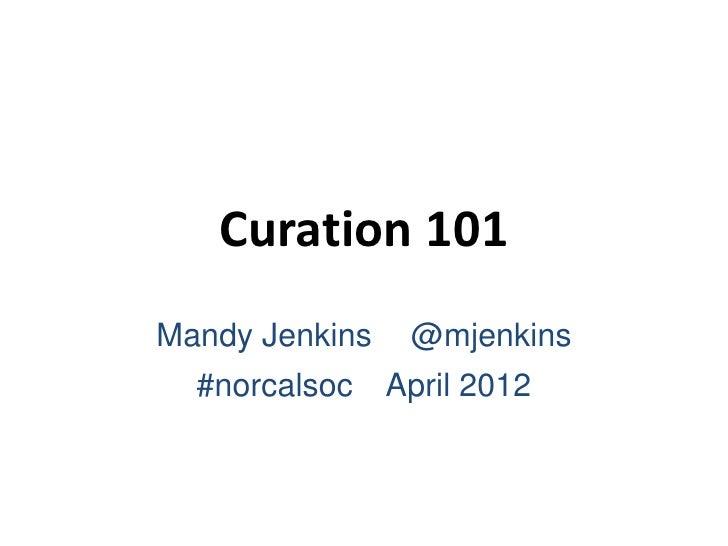 Curation 101Mandy Jenkins    @mjenkins  #norcalsoc    April 2012