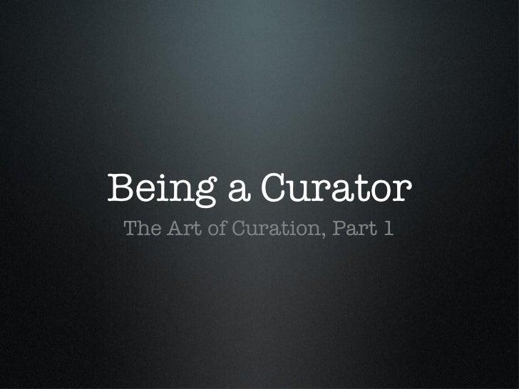 Being a Curator <ul><li>The Art of Curation, Part 1 </li></ul>