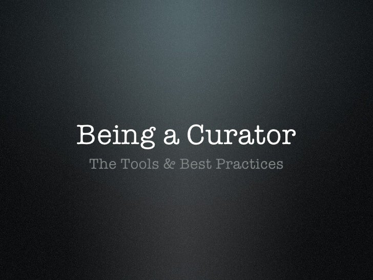 Being a Curator <ul><li>The Tools & Best Practices </li></ul>