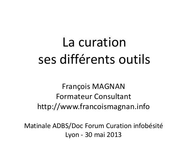 La curationses différents outilsFrançois MAGNANFormateur Consultanthttp://www.francoismagnan.infoMatinale ADBS/Doc Forum C...