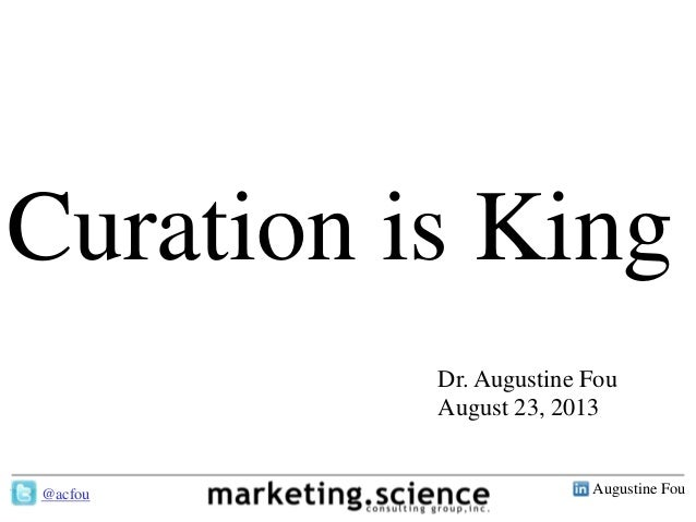 Augustine Fou- 1 - Curation is King Dr. Augustine Fou August 23, 2013 @acfou