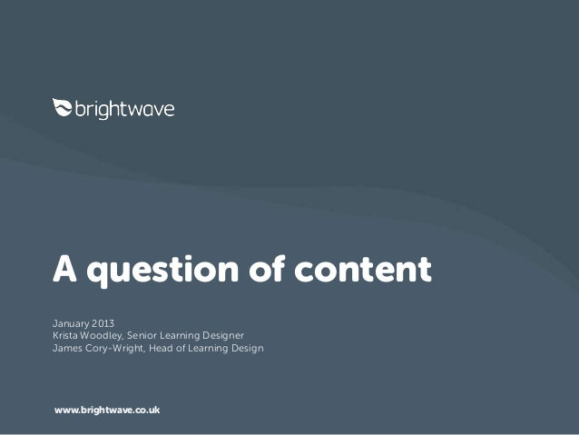A question of contentJanuary 2013Krista Woodley, Senior Learning DesignerJames Cory-Wright, Head of Learning Designwww.bri...