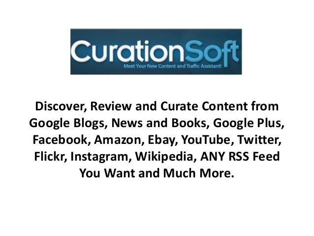 Discover, Review and Curate Content from Google Blogs, News and Books, Google Plus, Facebook, Amazon, Ebay, YouTube, Twitt...
