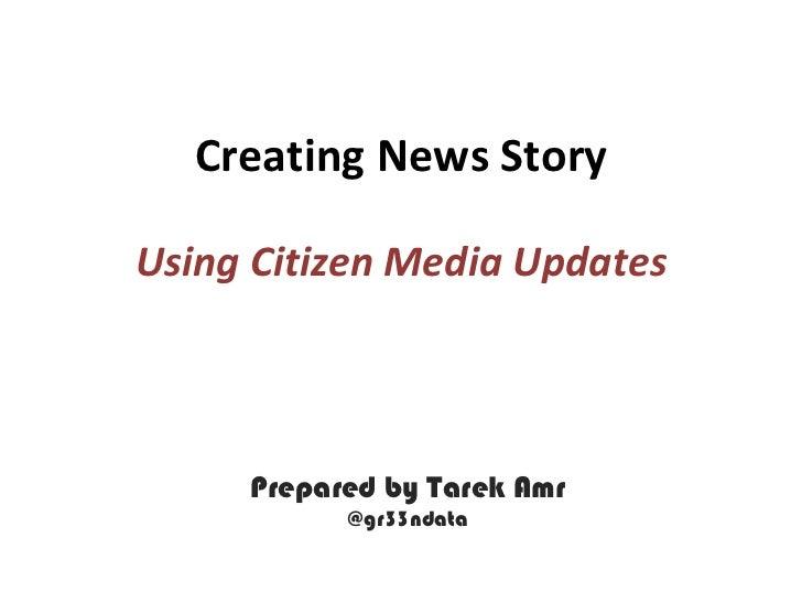 Creating News StoryUsing Citizen Media Updates     Prepared by Tarek Amr           @gr33ndata
