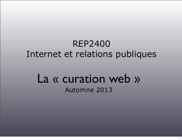REP2400 Internet et relations publiques La « curation web » Automne 2013 1