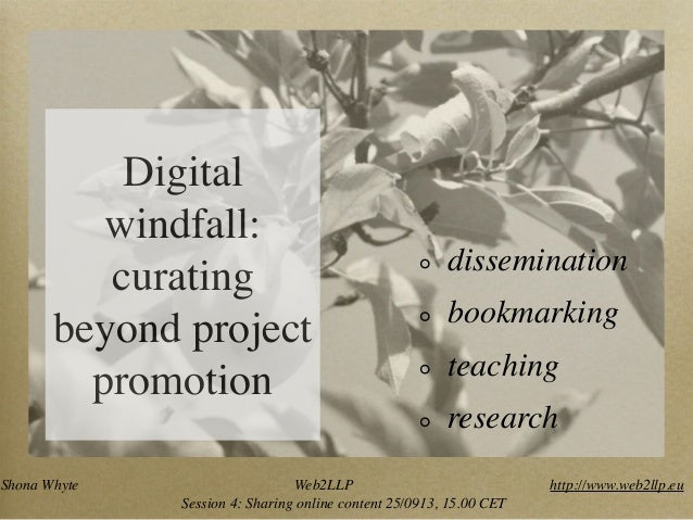 Digital windfall: curating beyond project promotion dissemination bookmarking teaching research Shona Whyte Web2LLP http:/...