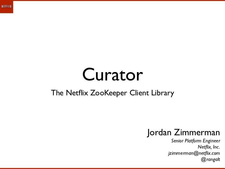 CuratorThe Netflix ZooKeeper Client Library                           Jordan Zimmerman                                   Se...