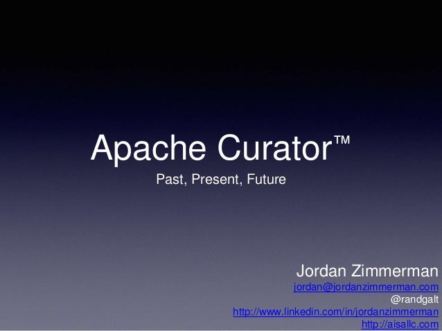 Apache Curator™  Past, Present, Future  Jordan Zimmerman  jordan@jordanzimmerman.com  @randgalt  http://www.linkedin.com/i...