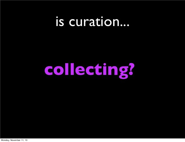 is curation...  collecting?  Monday, November 11, 13