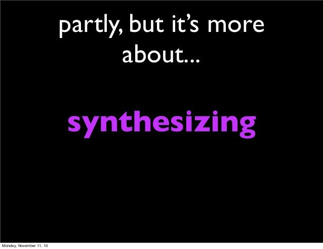 partly, but it's more about...  synthesizing  Monday, November 11, 13