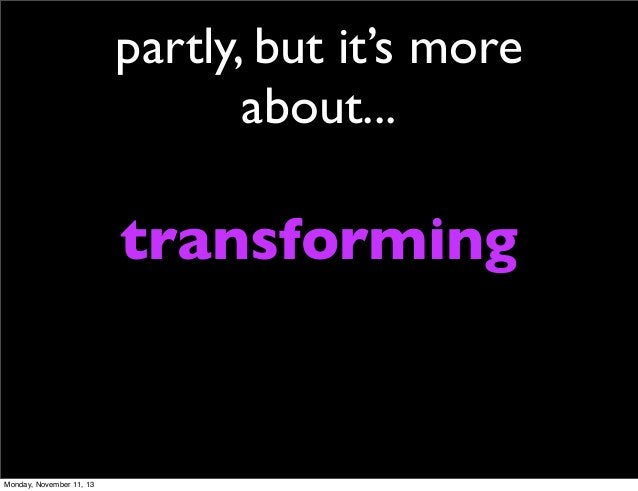 partly, but it's more about...  transforming  Monday, November 11, 13