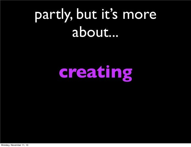 partly, but it's more about...  creating  Monday, November 11, 13