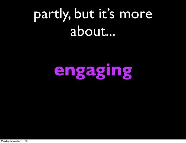 partly, but it's more about...  engaging  Monday, November 11, 13