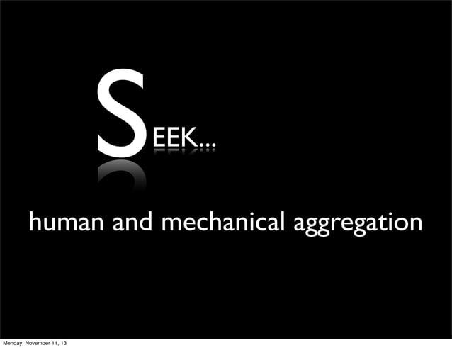 S  EEK...  human and mechanical aggregation  Monday, November 11, 13