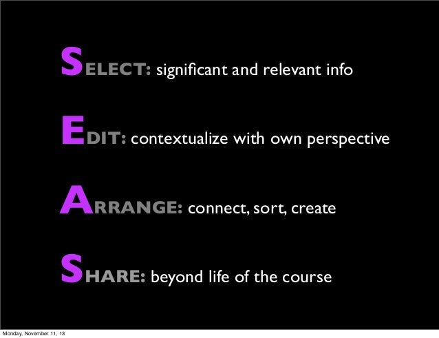 SELECT: significant and relevant info EDIT: contextualize with own perspective ARRANGE: connect, sort, create SHARE: beyond...