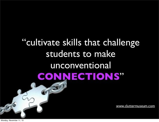 """""""cultivate skills that challenge students to make unconventional CONNECTIONS"""" www.cluttermuseum.com  Monday, November 11, ..."""