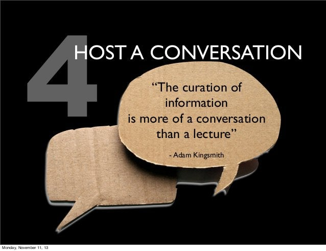 """4  HOST A CONVERSATION  Monday, November 11, 13  """"The curation of information is more of a conversation than a lecture"""" - ..."""
