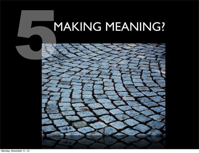 5  MAKING MEANING?  Monday, November 11, 13