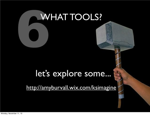 6  WHAT TOOLS?  let's explore some... http://amyburvall.wix.com/ksimagine  Monday, November 11, 13