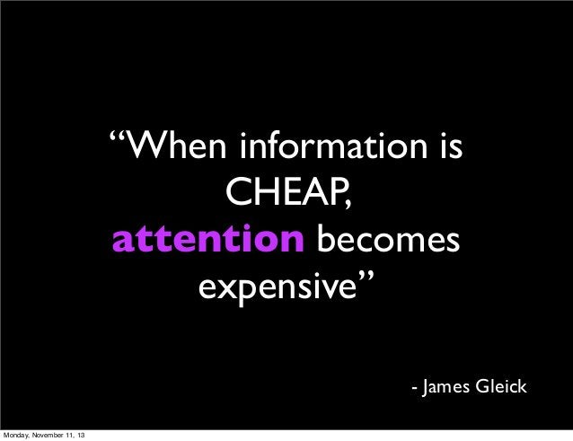 """""""When information is CHEAP, attention becomes expensive"""" - James Gleick Monday, November 11, 13"""