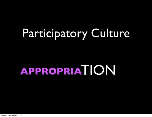 Participatory Culture APPROPRIATION  Monday, November 11, 13