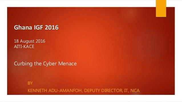 Ghana IGF 2016 18 August 2016 AITI-KACE Curbing the Cyber Menace BY KENNETH ADU-AMANFOH, DEPUTY DIRECTOR, IT, NCA