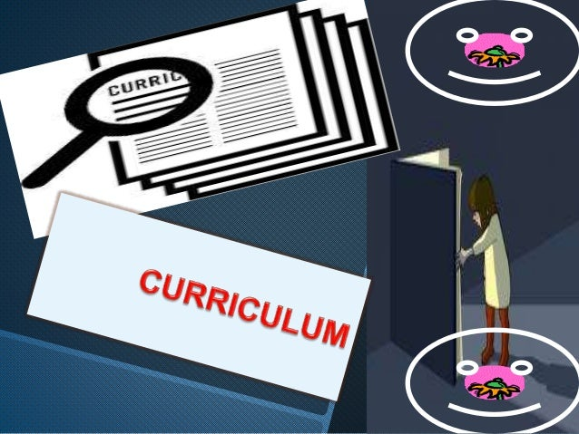Curriculum  Viewed as a listing of  subjects to be taught in  school.  It refers to the total  learning experiences of  in...