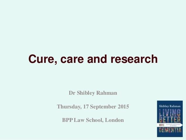 Cure, care and research Dr Shibley Rahman Thursday, 17 September 2015 BPP Law School, London