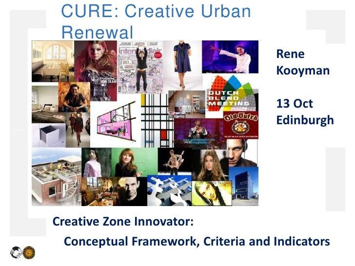 CURE: Creative Urban Renewal<br />Rene Kooyman<br />13 Oct  Edinburgh<br />Creative Zone Innovator: <br />Conceptual Frame...