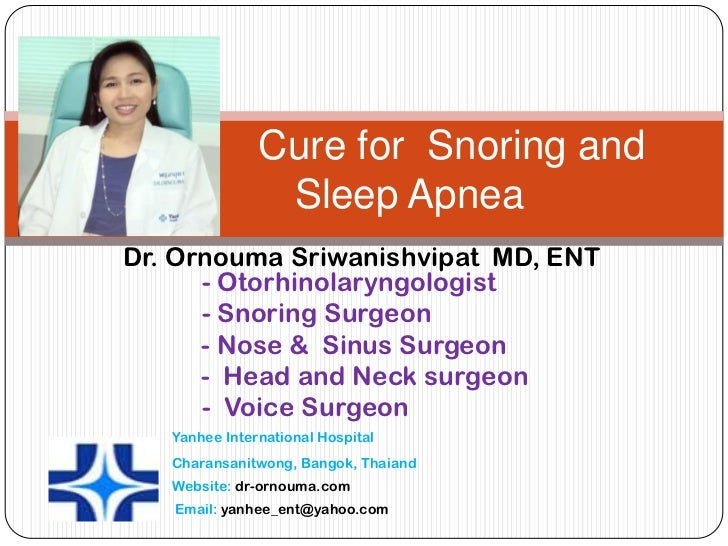 Cure for Snoring and                Sleep ApneaDr. Ornouma Sriwanishvipat MD, ENT      - Otorhinolaryngologist      - Snor...